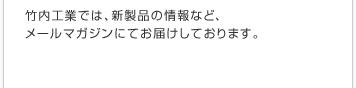 竹内工業では、新製品の情報など、メールマガジンにてお届けしております。